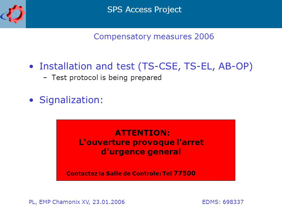 SPS Access Project PL, EMP Chamonix XV, 23.01.2006 EDMS: 698337 Compensatory measures 2006 Installation and test (TS-CSE, TS-EL, AB-OP) –Test protocol is being prepared Signalization: ATTENTION: L'ouverture provoque l arret d urgence general Contactez la Salle de Controle: Tel 77500