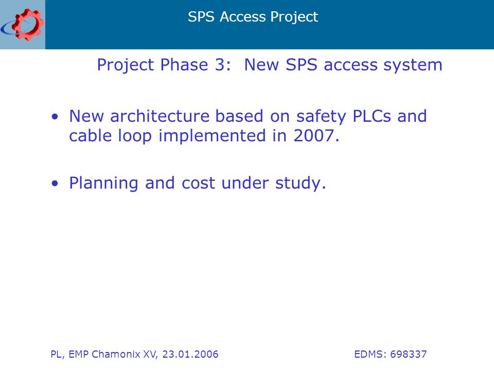 SPS Access Project PL, EMP Chamonix XV, 23.01.2006 EDMS: 698337 Project Phase 3: New SPS access system New architecture based on safety PLCs and cable loop implemented in 2007.