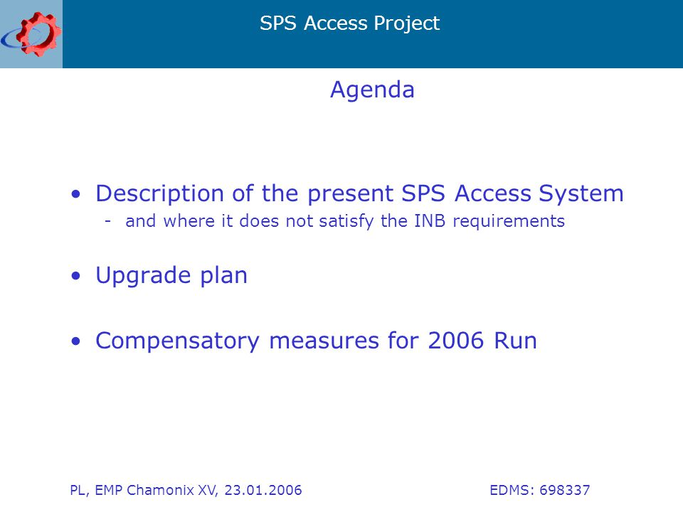 SPS Access Project PL, EMP Chamonix XV, 23.01.2006 EDMS: 698337 Agenda Description of the present SPS Access System -and where it does not satisfy the INB requirements Upgrade plan Compensatory measures for 2006 Run