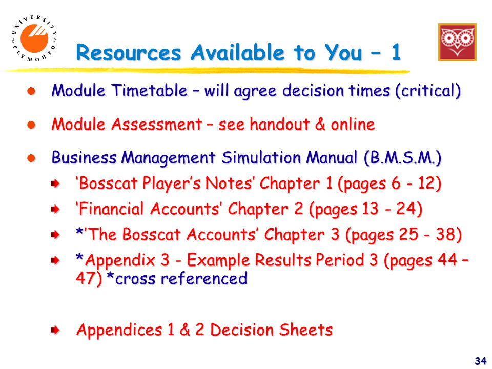 34 Resources Available to You – 1 l Module Timetable – will agree decision times (critical) l Module Assessment – see handout & online l Business Management Simulation Manual (B.M.S.M.) 'Bosscat Player's Notes' Chapter 1 (pages 6 - 12) 'Financial Accounts' Chapter 2 (pages 13 - 24) *'The Bosscat Accounts' Chapter 3 (pages 25 - 38) *Appendix 3 - Example Results Period 3 (pages 44 – 47) *cross referenced Appendices 1 & 2 Decision Sheets