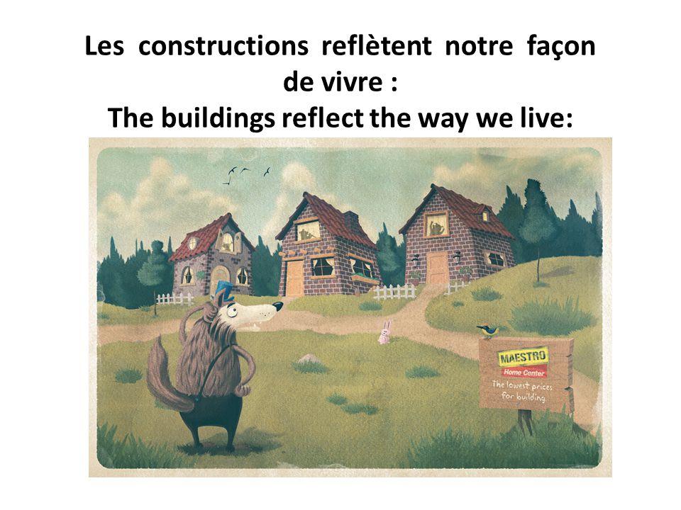 Les constructions reflètent notre façon de vivre : The buildings reflect the way we live: