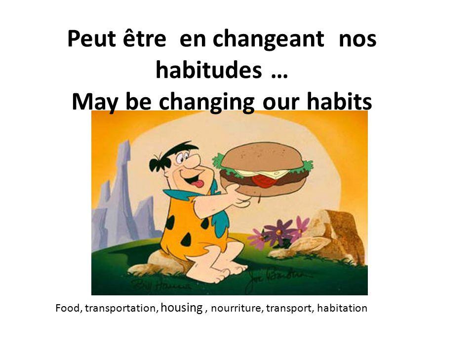 Peut être en changeant nos habitudes … May be changing our habits Food, transportation, housing, nourriture, transport, habitation