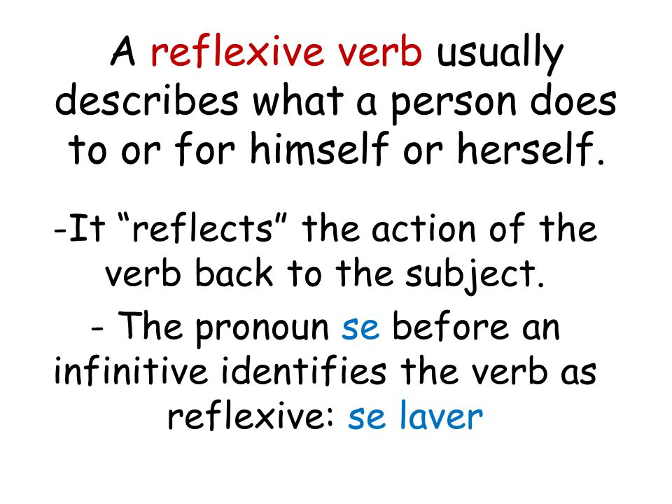 A reflexive verb usually describes what a person does to or for himself or herself.