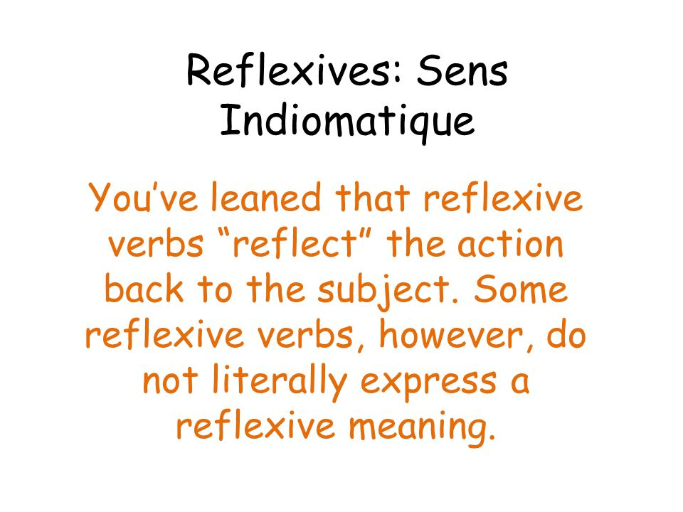 Reflexives: Sens Indiomatique You've leaned that reflexive verbs reflect the action back to the subject.