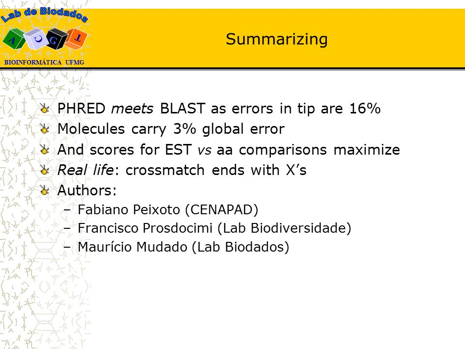 BIOINFORMÁTICA UFMG A T G C Summarizing PHRED meets BLAST as errors in tip are 16% Molecules carry 3% global error And scores for EST vs aa comparisons maximize Real life: crossmatch ends with X's Authors: –Fabiano Peixoto (CENAPAD) –Francisco Prosdocimi (Lab Biodiversidade) –Maurício Mudado (Lab Biodados)