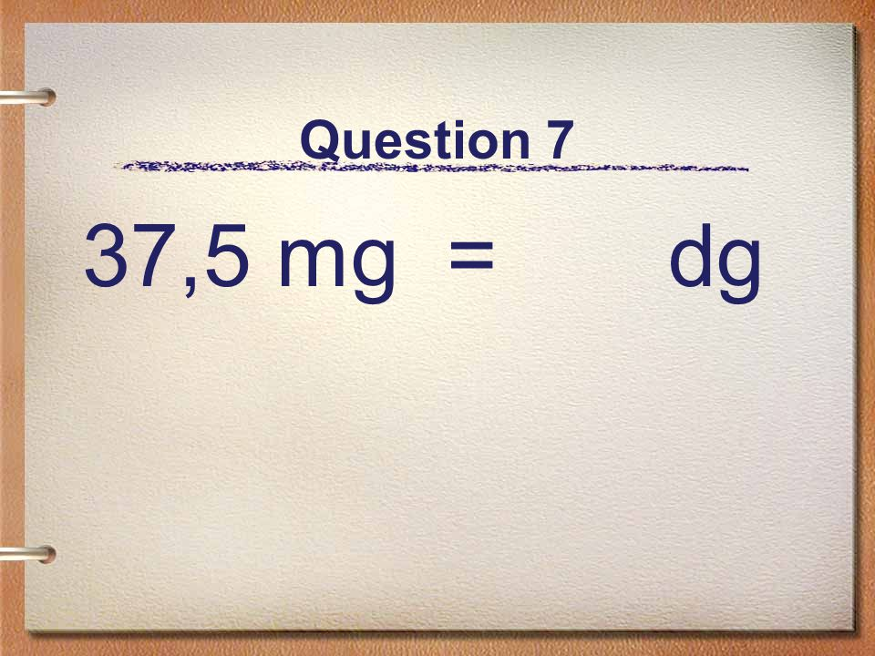 Question 7 37,5 mg = dg