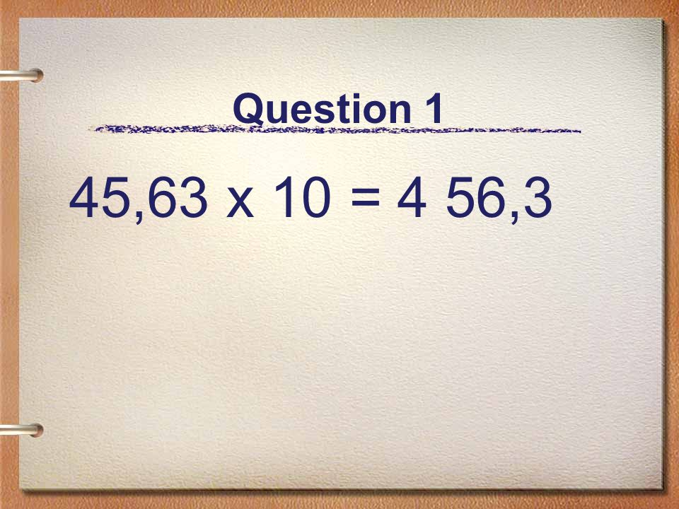 Question 1 45,63 x 10 = 4 56,3