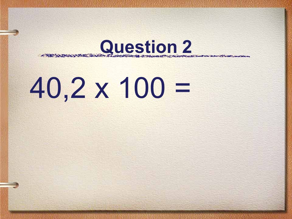Question 2 40,2 x 100 =