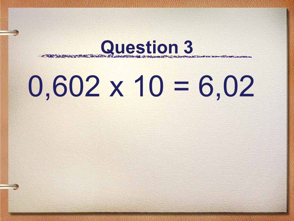 Question 3 0,602 x 10 = 6,02
