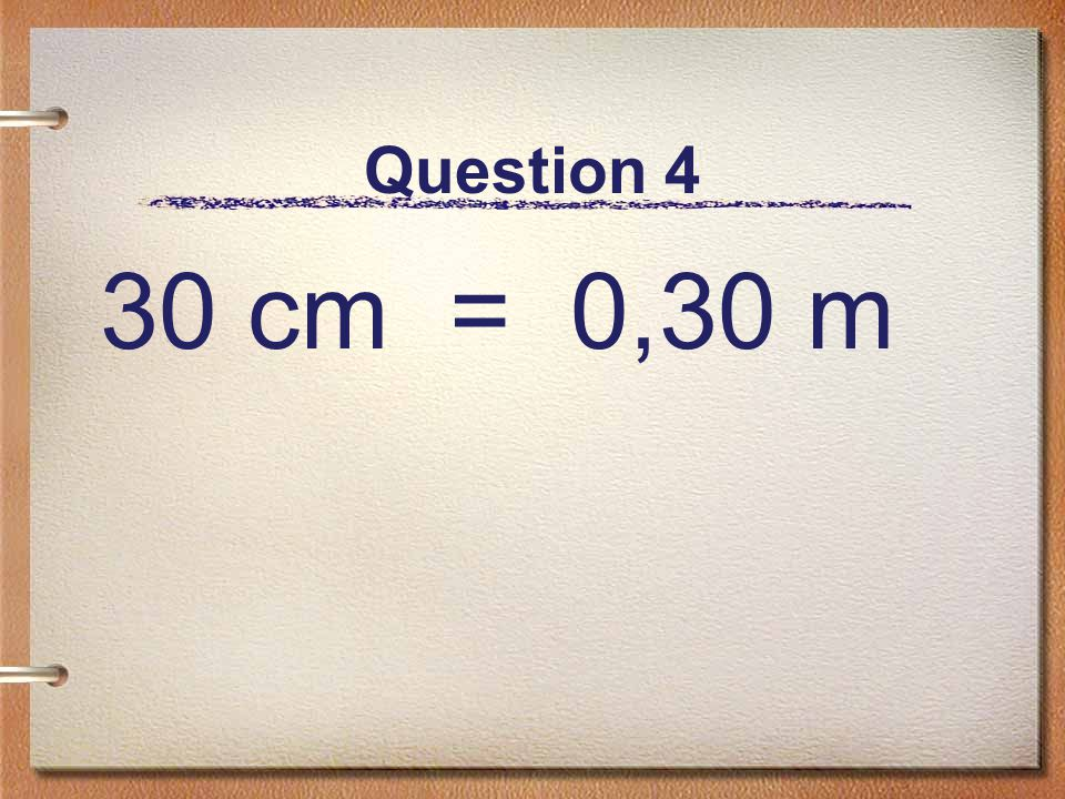 Question 4 30 cm = 0,30 m