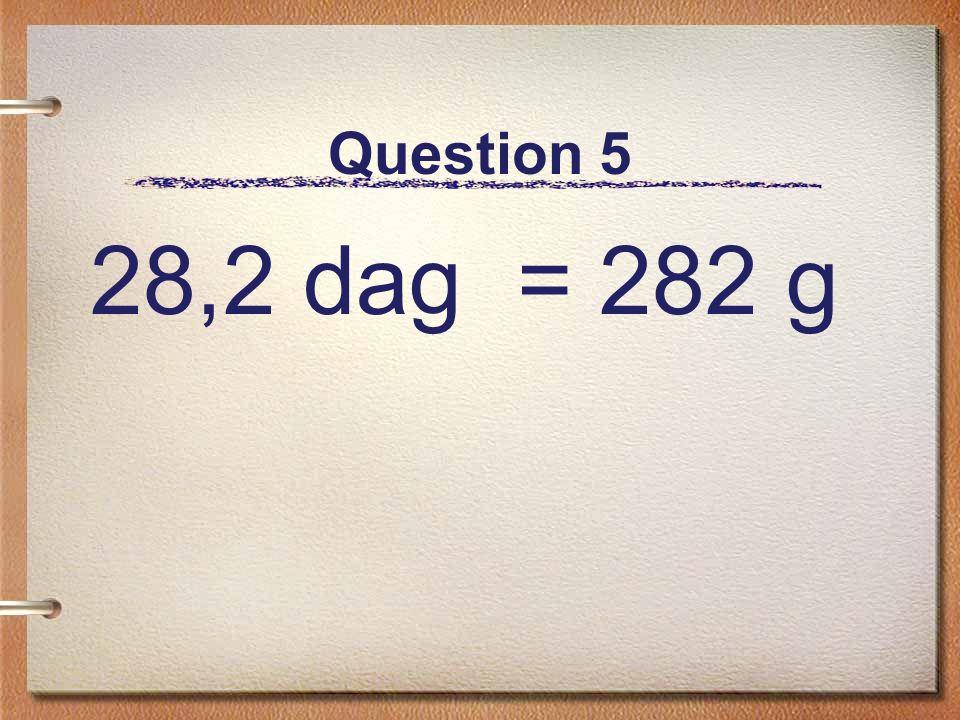 Question 5 28,2 dag = 282 g