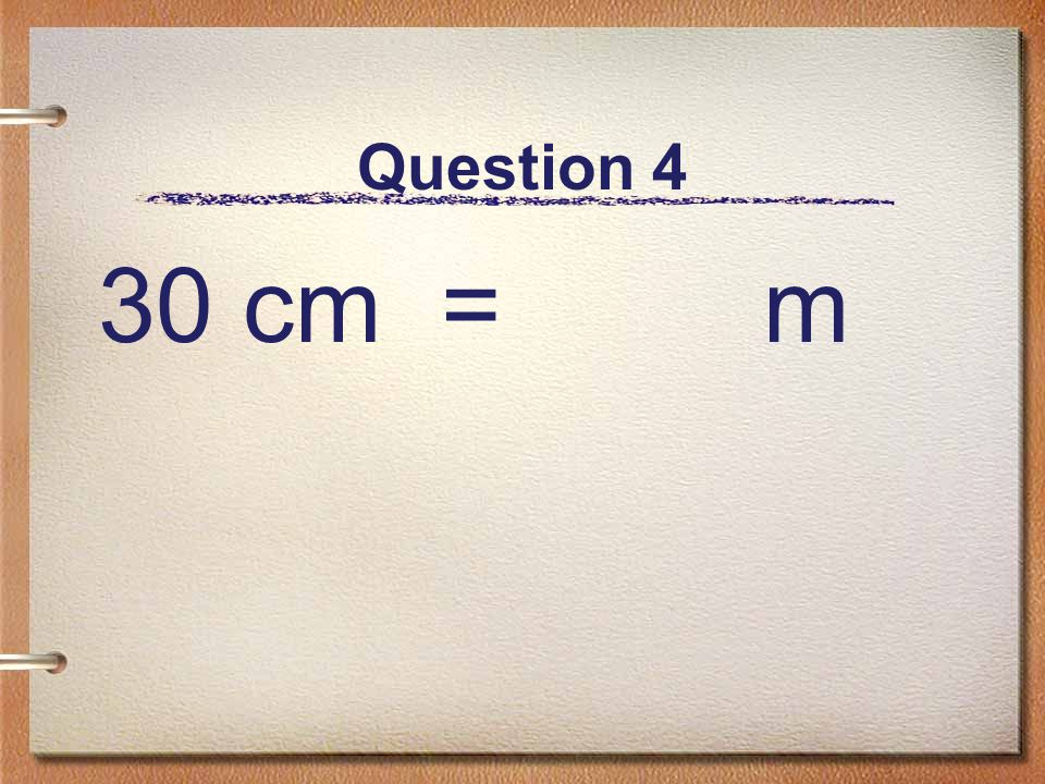 Question 4 30 cm = m