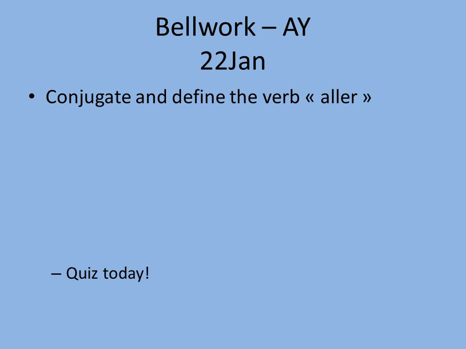 Bellwork – AY 22Jan Conjugate and define the verb « aller » – Quiz today!