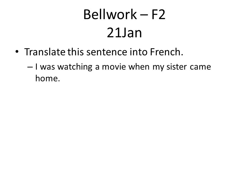 Bellwork – F2 21Jan Translate this sentence into French.