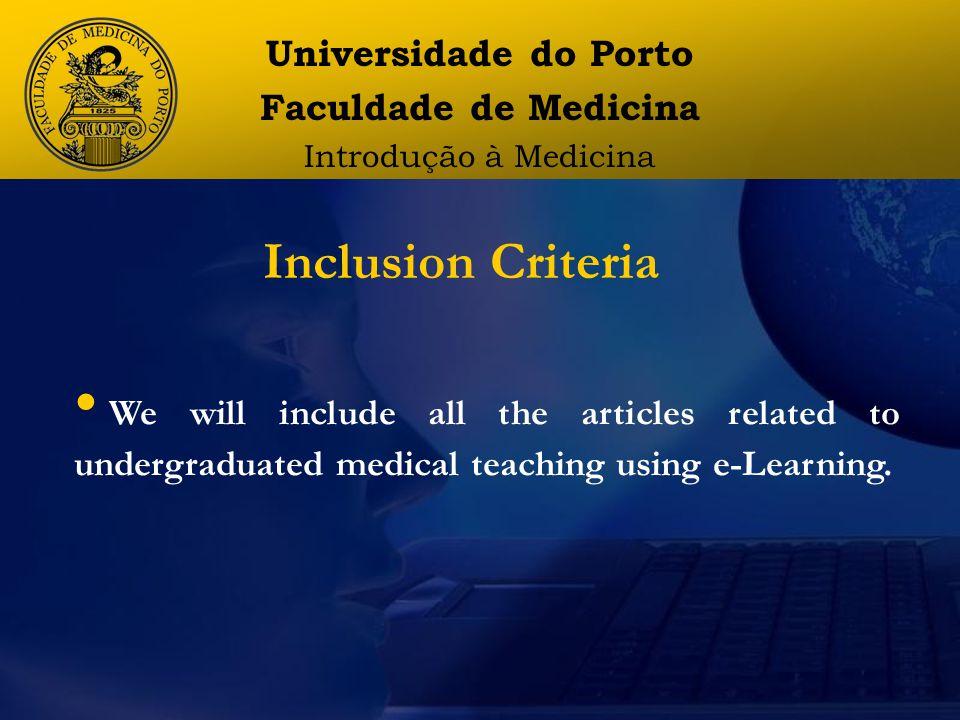 Universidade do Porto Faculdade de Medicina Introdução à Medicina We will include all the articles related to undergraduated medical teaching using e-Learning.