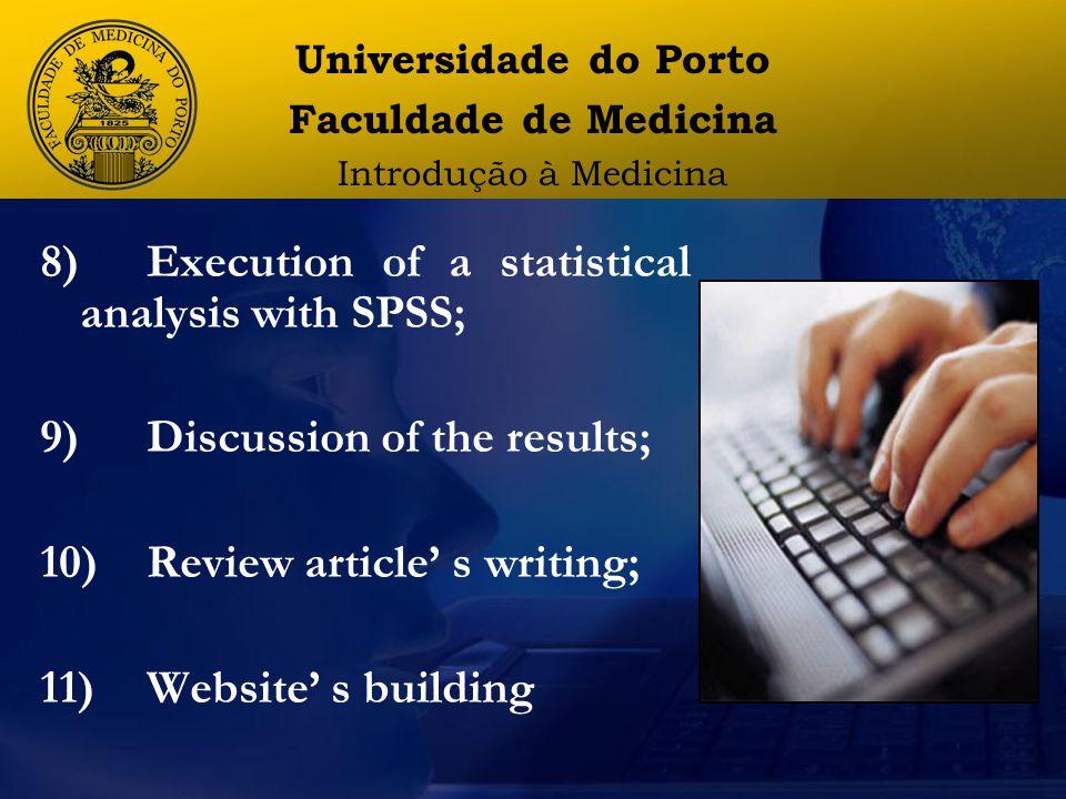 8)Execution of a statistical analysis with SPSS; 9) Discussion of the results; 10) Review article' s writing; 11) Website' s building Universidade do Porto Faculdade de Medicina Introdução à Medicina