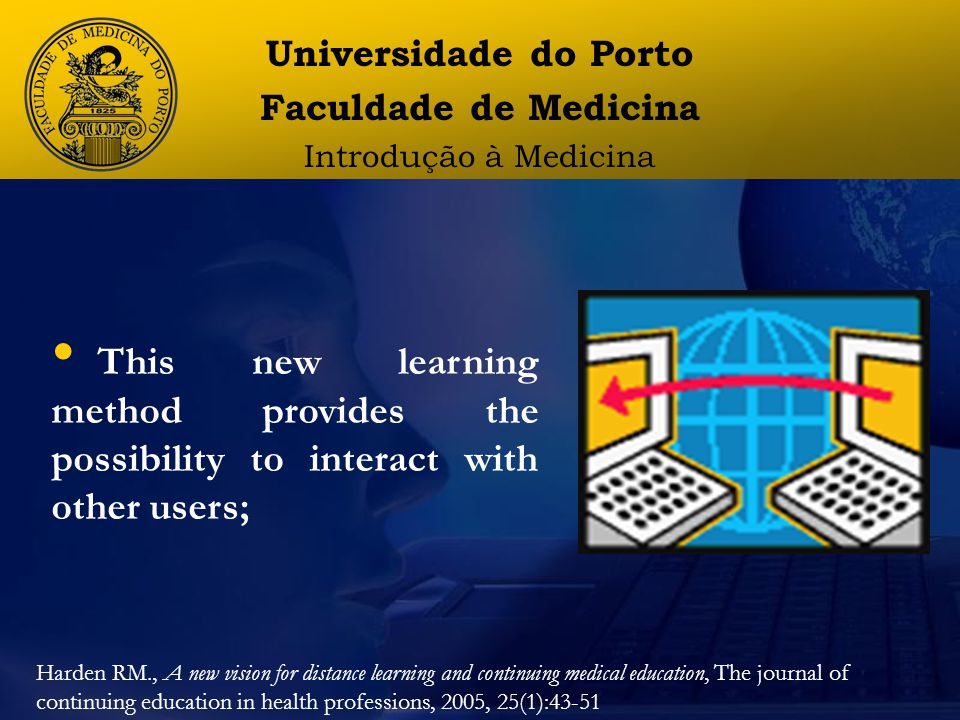 Universidade do Porto Faculdade de Medicina Introdução à Medicina This new learning method provides the possibility to interact with other users; Harden RM., A new vision for distance learning and continuing medical education, The journal of continuing education in health professions, 2005, 25(1):43-51
