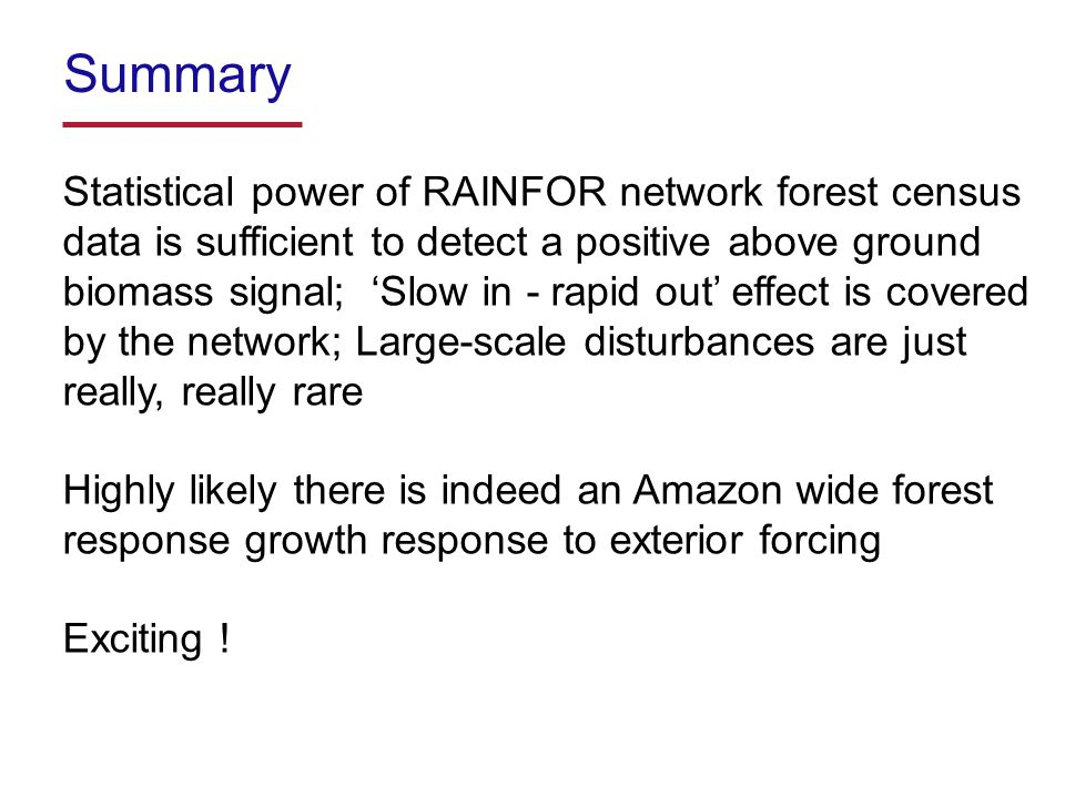 Summary Statistical power of RAINFOR network forest census data is sufficient to detect a positive above ground biomass signal; 'Slow in - rapid out' effect is covered by the network; Large-scale disturbances are just really, really rare Highly likely there is indeed an Amazon wide forest response growth response to exterior forcing Exciting !