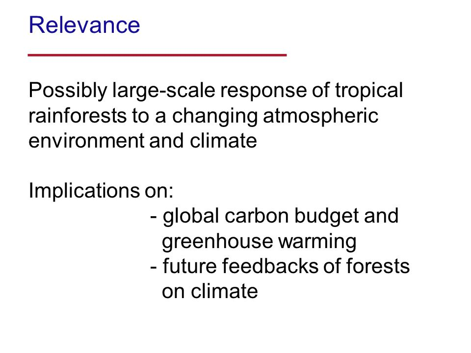 Possibly large-scale response of tropical rainforests to a changing atmospheric environment and climate Implications on: - global carbon budget and greenhouse warming - future feedbacks of forests on climate Relevance