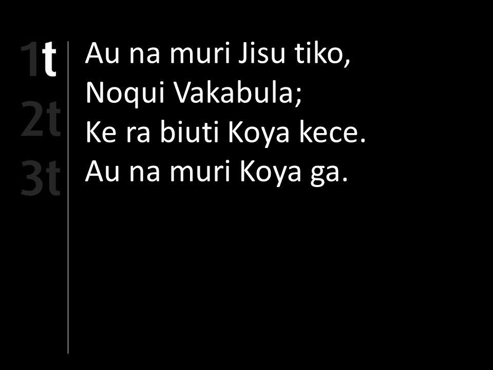 Au na muri Jisu tiko, Noqui Vakabula; Ke ra biuti Koya kece. Au na muri Koya ga.