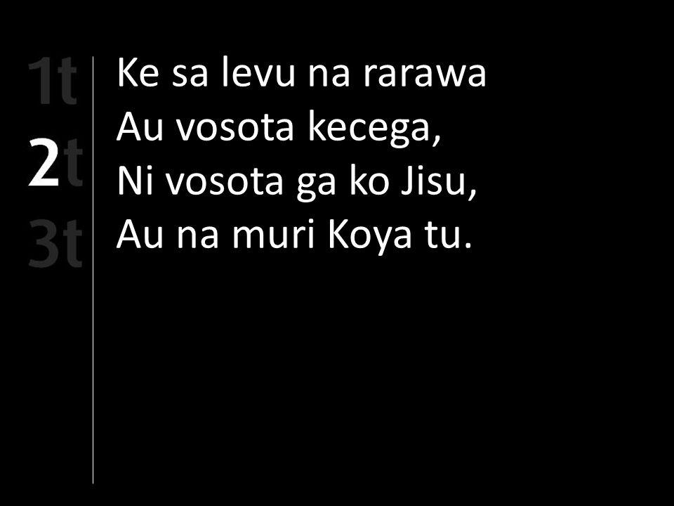 Ke sa levu na rarawa Au vosota kecega, Ni vosota ga ko Jisu, Au na muri Koya tu.