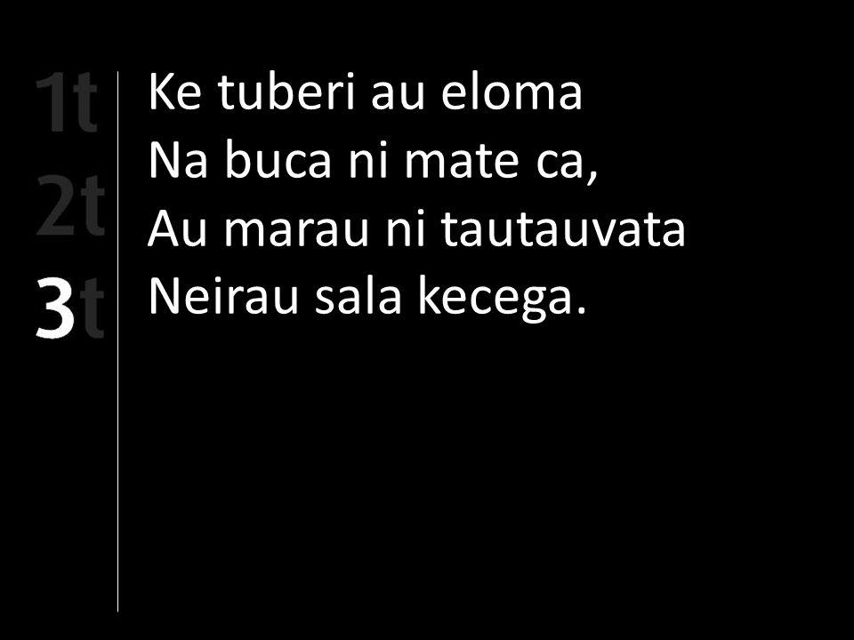 Ke tuberi au eloma Na buca ni mate ca, Au marau ni tautauvata Neirau sala kecega.