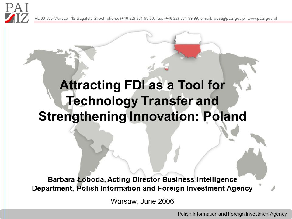 Polish Information and Foreign Investment Agency PL 00-585 Warsaw, 12 Bagatela Street, phone: (+48 22) 334 98 00, fax: (+48 22) 334 99 99; e-mail: post@paiz.gov.pl; www.paiz.gov.pl Attracting FDI as a Tool for Technology Transfer and Strengthening Innovation: Poland Barbara Łoboda, Acting Director Business Intelligence Department, Polish Information and Foreign Investment Agency Warsaw, June 2006
