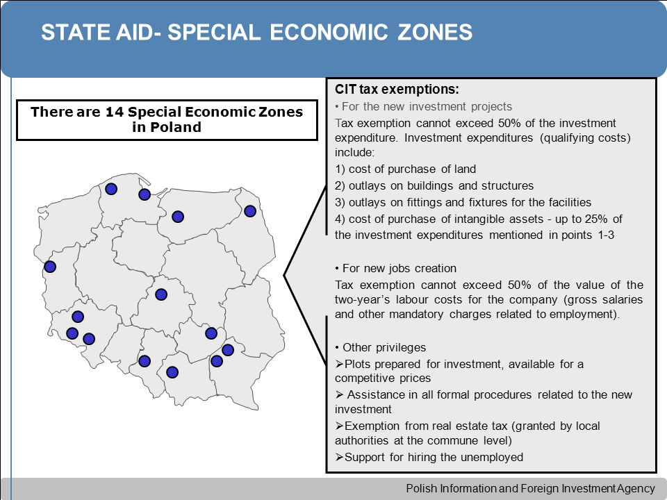 Polish Information and Foreign Investment Agency STATE AID- SPECIAL ECONOMIC ZONES There are 14 Special Economic Zones in Poland CIT tax exemptions: For the new investment projects Tax exemption cannot exceed 50% of the investment expenditure.