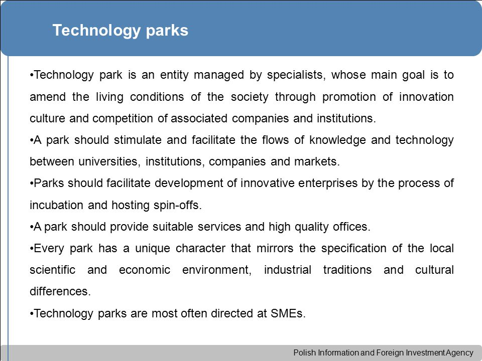 Polish Information and Foreign Investment Agency Technology park is an entity managed by specialists, whose main goal is to amend the living conditions of the society through promotion of innovation culture and competition of associated companies and institutions.