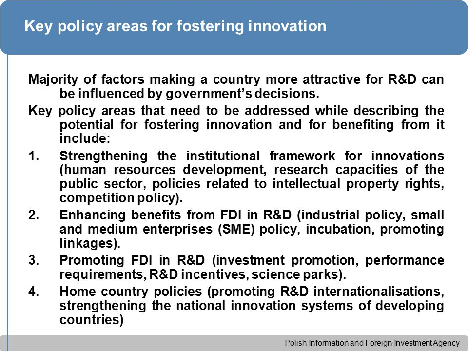 Polish Information and Foreign Investment Agency Key policy areas for fostering innovation Majority of factors making a country more attractive for R&D can be influenced by government's decisions.