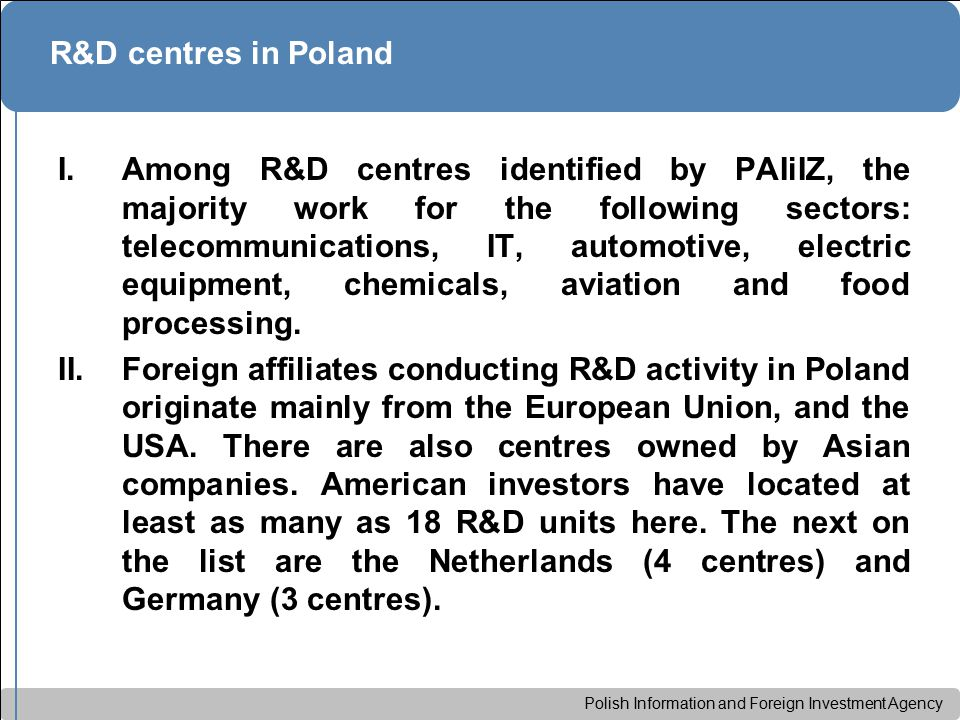 Polish Information and Foreign Investment Agency R&D centres in Poland I.Among R&D centres identified by PAIiIZ, the majority work for the following sectors: telecommunications, IT, automotive, electric equipment, chemicals, aviation and food processing.