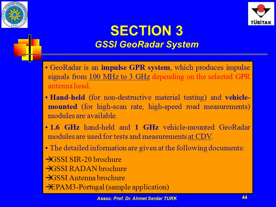 Assoc. Prof. Dr. Ahmet Serdar TURK 44 SECTION 3 GSSI GeoRadar System GeoRadar is an impulse GPR system, which produces impulse signals from 100 MHz to