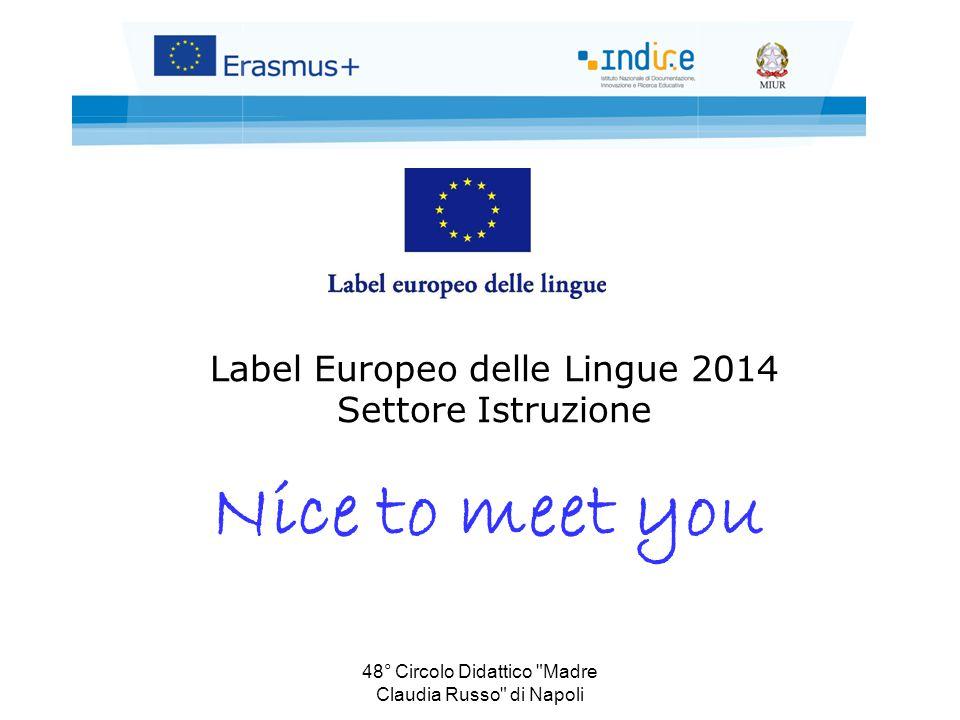 48° Circolo Didattico Madre Claudia Russo di Napoli Label Europeo delle Lingue 2014 Settore Istruzione Nice to meet you