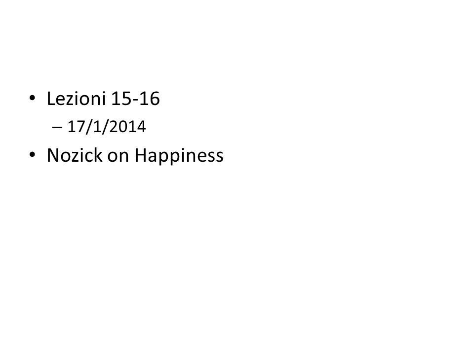 Lezioni 15-16 – 17/1/2014 Nozick on Happiness