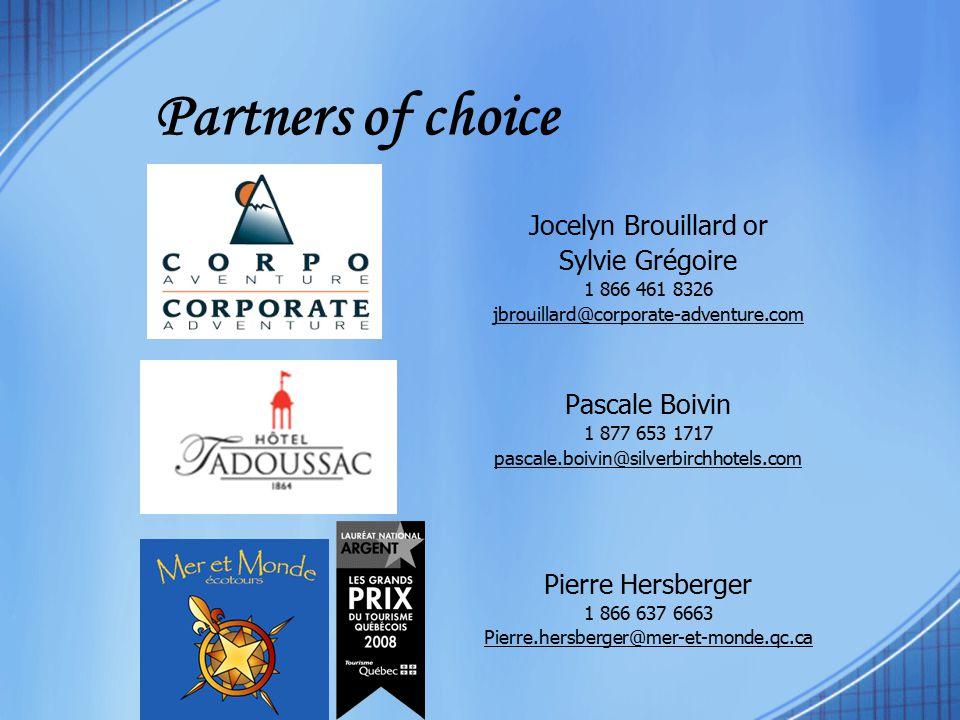 Partners of choice Jocelyn Brouillard or Sylvie Grégoire 1 866 461 8326 jbrouillard@corporate-adventure.com Pascale Boivin 1 877 653 1717 pascale.boivin@silverbirchhotels.com Pierre Hersberger 1 866 637 6663 Pierre.hersberger@mer-et-monde.qc.ca