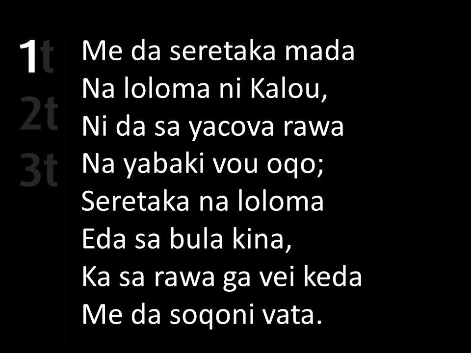 Me da seretaka mada Na loloma ni Kalou, Ni da sa yacova rawa Na yabaki vou oqo; Seretaka na loloma Eda sa bula kina, Ka sa rawa ga vei keda Me da soqoni vata.
