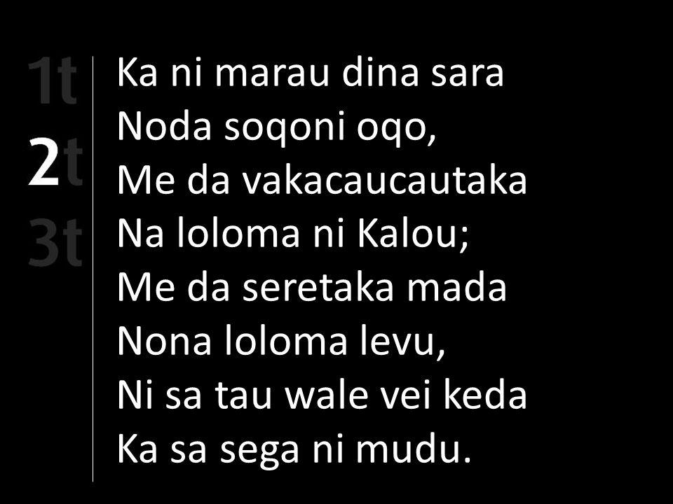 Ka ni marau dina sara Noda soqoni oqo, Me da vakacaucautaka Na loloma ni Kalou; Me da seretaka mada Nona loloma levu, Ni sa tau wale vei keda Ka sa sega ni mudu.