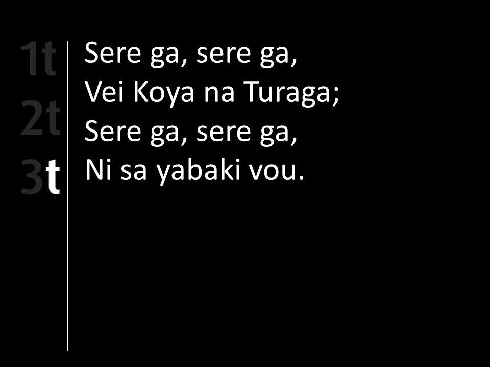 Sere ga, sere ga, Vei Koya na Turaga; Sere ga, sere ga, Ni sa yabaki vou.