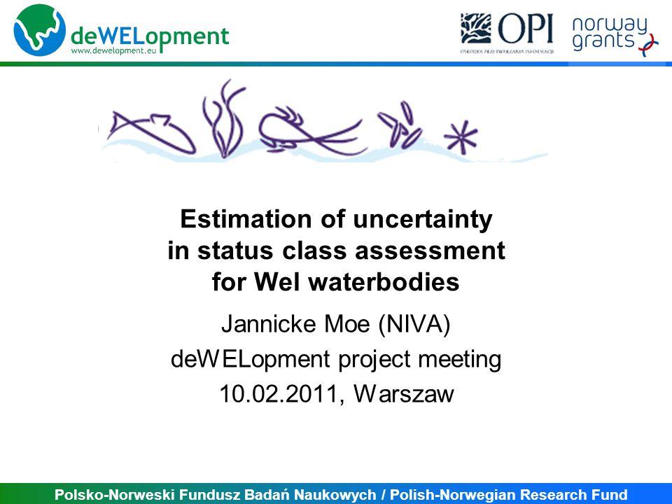 Polsko-Norweski Fundusz Badań Naukowych / Polish-Norwegian Research Fund Estimation of uncertainty in status class assessment for Wel waterbodies Jannicke Moe (NIVA) deWELopment project meeting 10.02.2011, Warszaw