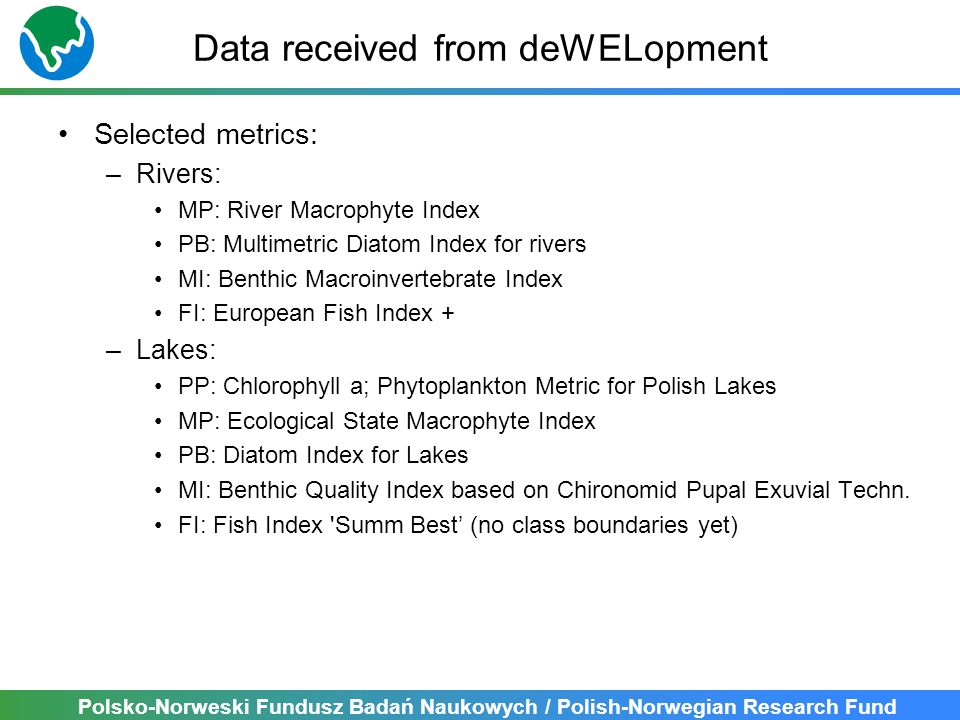 Polsko-Norweski Fundusz Badań Naukowych / Polish-Norwegian Research Fund Data received from deWELopment Selected metrics: –Rivers: MP: River Macrophyte Index PB: Multimetric Diatom Index for rivers MI: Benthic Macroinvertebrate Index FI: European Fish Index + –Lakes: PP: Chlorophyll a; Phytoplankton Metric for Polish Lakes MP: Ecological State Macrophyte Index PB: Diatom Index for Lakes MI: Benthic Quality Index based on Chironomid Pupal Exuvial Techn.