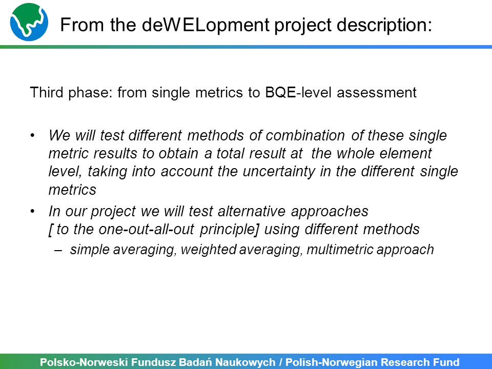 Polsko-Norweski Fundusz Badań Naukowych / Polish-Norwegian Research Fund From the deWELopment project description: Third phase: from single metrics to BQE-level assessment We will test different methods of combination of these single metric results to obtain a total result at the whole element level, taking into account the uncertainty in the different single metrics In our project we will test alternative approaches [ to the one-out-all-out principle] using different methods –simple averaging, weighted averaging, multimetric approach