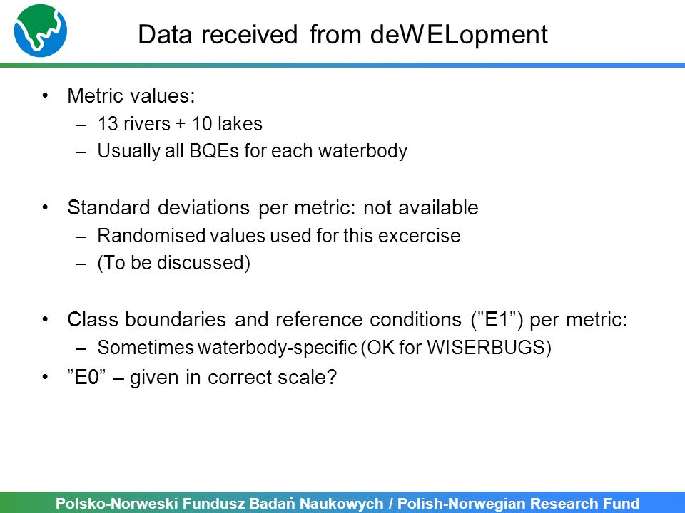 Polsko-Norweski Fundusz Badań Naukowych / Polish-Norwegian Research Fund Data received from deWELopment Metric values: –13 rivers + 10 lakes –Usually all BQEs for each waterbody Standard deviations per metric: not available –Randomised values used for this excercise –(To be discussed) Class boundaries and reference conditions ( E1 ) per metric: –Sometimes waterbody-specific (OK for WISERBUGS) E0 – given in correct scale