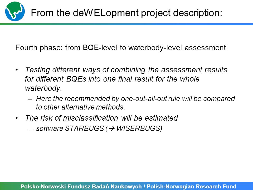 Polsko-Norweski Fundusz Badań Naukowych / Polish-Norwegian Research Fund Outline Uncertainty and risk of misclassification at BQE level Integration of uncertainty from BQE level to waterbody level WISERBUGS tool: examples with deWELopment results Next steps