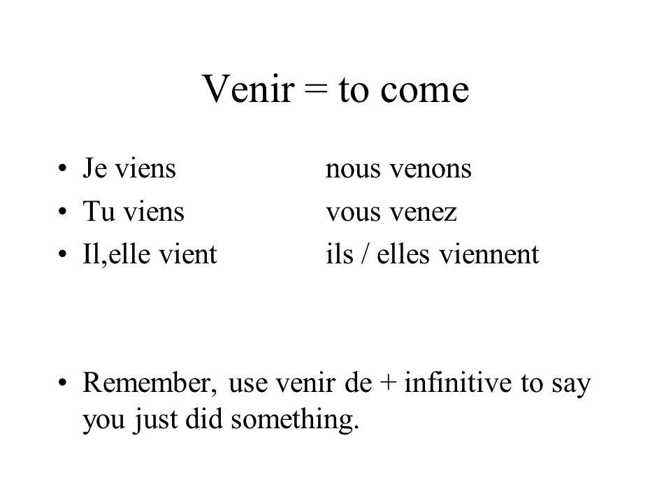 Venir = to come Je viensnous venons Tu viensvous venez Il,elle vientils / elles viennent Remember, use venir de + infinitive to say you just did something.