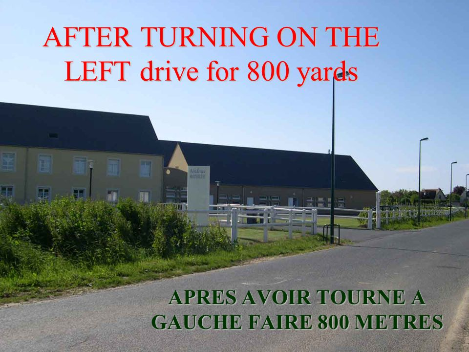 AFTER TURNING ON THE LEFT drive for 800 yards APRES AVOIR TOURNE A GAUCHE FAIRE 800 METRES
