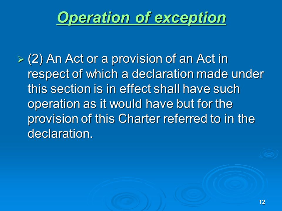 12 Operation of exception Operation of exception  (2) An Act or a provision of an Act in respect of which a declaration made under this section is in effect shall have such operation as it would have but for the provision of this Charter referred to in the declaration.