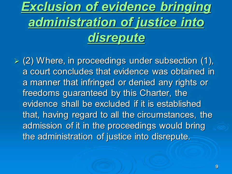 9 Exclusion of evidence bringing administration of justice into disrepute Exclusion of evidence bringing administration of justice into disrepute  (2) Where, in proceedings under subsection (1), a court concludes that evidence was obtained in a manner that infringed or denied any rights or freedoms guaranteed by this Charter, the evidence shall be excluded if it is established that, having regard to all the circumstances, the admission of it in the proceedings would bring the administration of justice into disrepute.