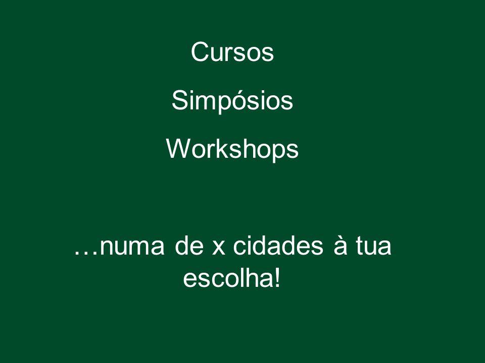 Cursos Simpósios Workshops …numa de x cidades à tua escolha!