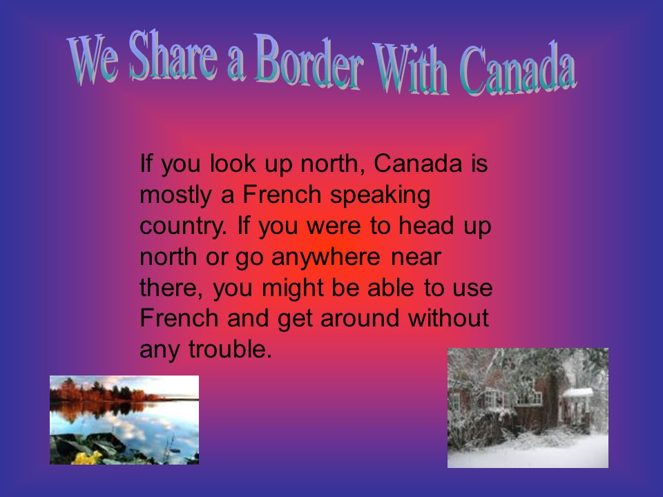 If you look up north, Canada is mostly a French speaking country. If you were to head up north or go anywhere near there, you might be able to use Fre