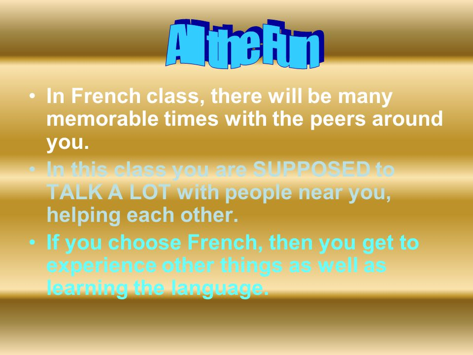 In French class, there will be many memorable times with the peers around you. In this class you are SUPPOSED to TALK A LOT with people near you, help
